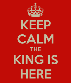 Poster: KEEP CALM THE KING IS HERE