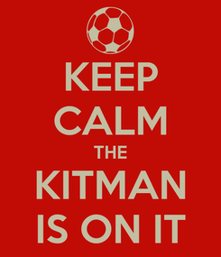 Poster: KEEP CALM THE KITMAN IS ON IT