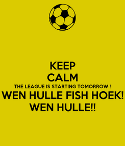 Poster: KEEP CALM THE LEAGUE IS STARTING TOMORROW ! WEN HULLE FISH HOEK! WEN HULLE!!