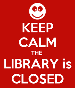 Poster: KEEP CALM THE  LIBRARY is CLOSED
