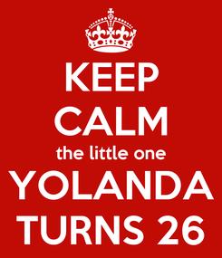 Poster: KEEP CALM the little one YOLANDA TURNS 26