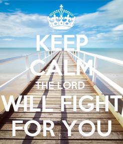 Poster: KEEP CALM THE LORD  WILL FIGHT FOR YOU