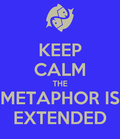 Poster: KEEP CALM THE METAPHOR IS EXTENDED