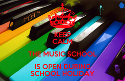 Poster: KEEP CALM THE MUSIC SCHOOL IS OPEN DURING SCHOOL HOLIDAY