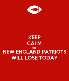 Poster: KEEP CALM THE  NEW ENGLAND PATRIOTS WILL LOSE TODAY