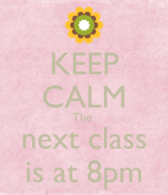Poster: KEEP CALM The  next class is at 8pm