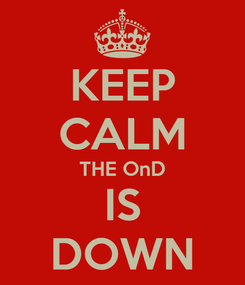 Poster: KEEP CALM THE OnD IS DOWN