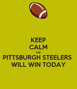Poster: KEEP CALM THE PITTSBURGH STEELERS  WILL WIN TODAY