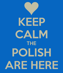 Poster: KEEP CALM THE POLISH ARE HERE