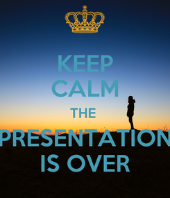Poster: KEEP CALM THE  PRESENTATION IS OVER