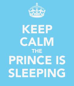 Poster: KEEP CALM THE PRINCE IS SLEEPING