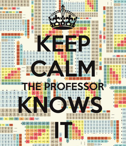 Poster: KEEP CALM THE PROFESSOR KNOWS  IT