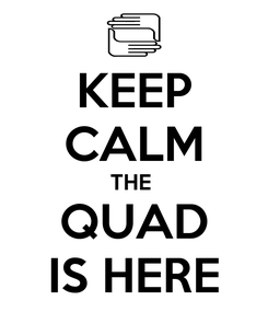 Poster: KEEP CALM THE  QUAD IS HERE