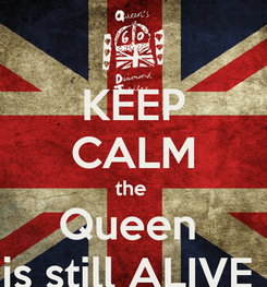Poster: KEEP CALM the  Queen  is still ALIVE