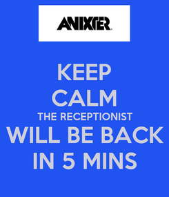 Poster: KEEP CALM THE RECEPTIONIST WILL BE BACK IN 5 MINS