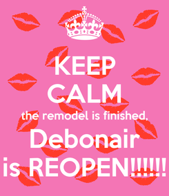 Poster: KEEP CALM the remodel is finished, Debonair is REOPEN!!!!!!
