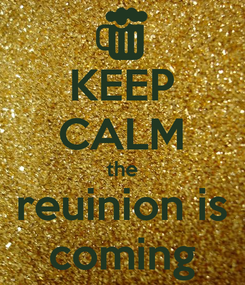 Poster: KEEP CALM the reuinion is coming