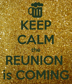 Poster: KEEP CALM the REUNION  is COMING