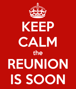 Poster: KEEP CALM the REUNION IS SOON