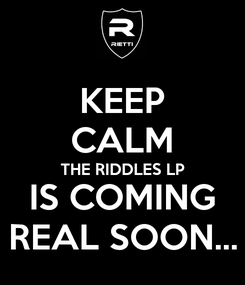 Poster: KEEP CALM THE RIDDLES LP IS COMING REAL SOON...