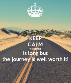 Poster: KEEP CALM THE ROAD is long but the journey is well worth it!