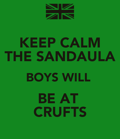 Poster: KEEP CALM THE SANDAULA BOYS WILL  BE AT  CRUFTS