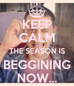 Poster: KEEP CALM THE SEASON IS BEGGINING NOW...