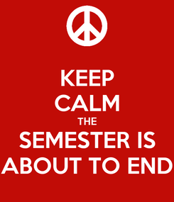 Poster: KEEP CALM THE SEMESTER IS ABOUT TO END