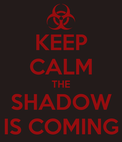 Poster: KEEP CALM THE SHADOW IS COMING