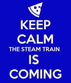 Poster: KEEP CALM THE STEAM TRAIN  IS  COMING
