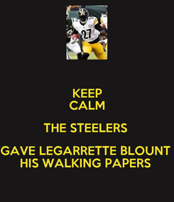 Poster: KEEP CALM THE STEELERS  GAVE LEGARRETTE BLOUNT  HIS WALKING PAPERS