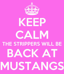 Poster: KEEP CALM THE STRIPPERS WILL BE BACK AT MUSTANGS
