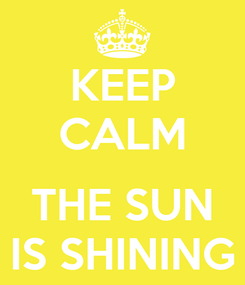 Poster: KEEP CALM  THE SUN IS SHINING