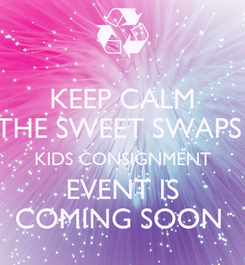 Poster: KEEP CALM THE SWEET SWAPS  KIDS CONSIGNMENT  EVENT IS  COMING SOON