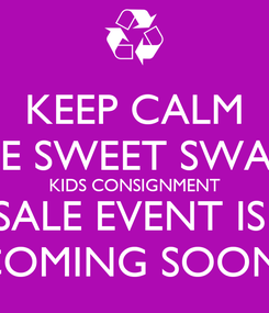 Poster: KEEP CALM THE SWEET SWAPS  KIDS CONSIGNMENT SALE EVENT IS  COMING SOON