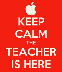 Poster: KEEP CALM THE TEACHER IS HERE