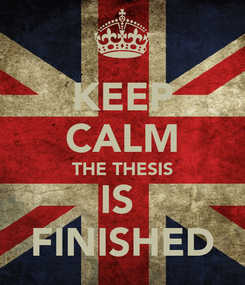 Poster: KEEP CALM THE THESIS IS  FINISHED