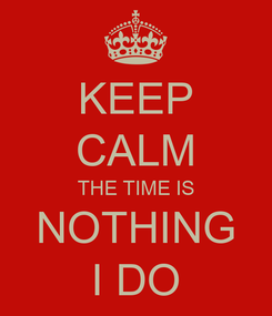 Poster: KEEP CALM THE TIME IS NOTHING I DO