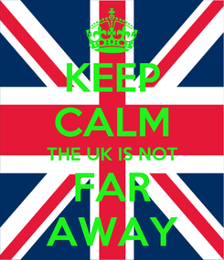 Poster: KEEP CALM THE UK IS NOT FAR AWAY