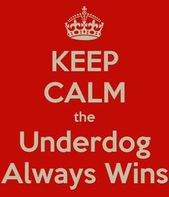 Poster: KEEP CALM the Underdog Always Wins