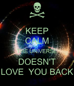 Poster: KEEP CALM THE UNIVERSE DOESN'T LOVE  YOU BACK