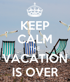Poster: KEEP CALM THE VACATION IS OVER