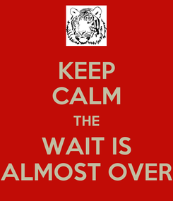 Poster: KEEP CALM THE WAIT IS ALMOST OVER