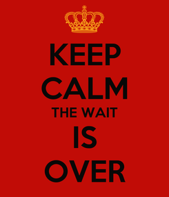 Poster: KEEP CALM THE WAIT IS OVER
