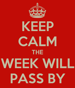 Poster: KEEP CALM THE WEEK WILL PASS BY