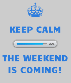 Poster: KEEP CALM   THE WEEKEND IS COMING!