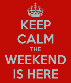 Poster: KEEP CALM THE WEEKEND IS HERE