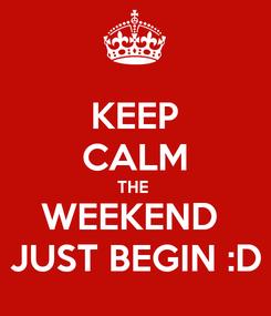 Poster: KEEP CALM THE  WEEKEND  JUST BEGIN :D
