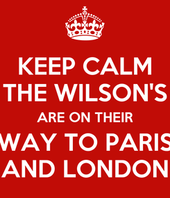 Poster: KEEP CALM THE WILSON'S ARE ON THEIR WAY TO PARIS AND LONDON