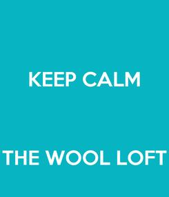 Poster: KEEP CALM    THE WOOL LOFT